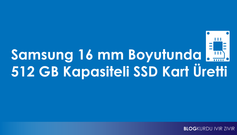 Samsung 16 mm Boyutunda 512 GB Kapasiteli SSD Kart Üretti